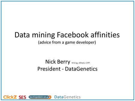 Data mining Facebook affinities (advice from a game developer) Nick Berry M.Eng, ARAeS, CIPP President - DataGenetics.