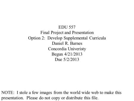 EDU 557 Final Project and Presentation Option 2: Develop Supplemental Curricula Daniel R. Barnes Concordia Univeristy Begun 4/21/2013 Due 5/2/2013 NOTE: