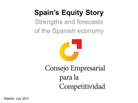 1 Spains Equity Story Strengths and forecasts of the Spanish economy Madrid, July 2011.