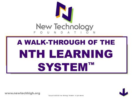 Copyright © 2002-2003 New Technology Foundation. All rights reserved. A WALK-THROUGH OF THE NTH LEARNING SYSTEM www.newtechhigh.org.