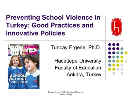 Tuncay Ergene, Ph.D. Hacettepe University, Ankara, Turkey Preventing School Violence in Turkey: Good Practices and Innovative Policies Tuncay Ergene, Ph.D.