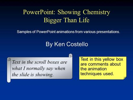 PowerPoint: Showing Chemistry Bigger Than Life By Ken Costello Text in this yellow box are comments about the animation techniques used. Text in the scroll.