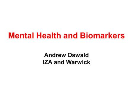 Mental Health and Biomarkers Andrew Oswald IZA and Warwick.