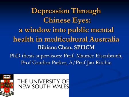 Depression Through Chinese Eyes: a window into public mental health in multicultural Australia Bibiana Chan, SPHCM PhD thesis supervisors: Prof. Maurice.