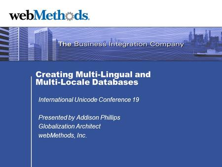 Creating Multi-Lingual and Multi-Locale Databases International Unicode Conference 19 Presented by Addison Phillips Globalization Architect webMethods,