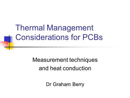 Thermal Management Considerations for PCBs Measurement techniques and heat conduction Dr Graham Berry.