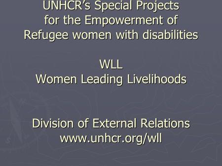 UNHCRs Special Projects for the Empowerment of Refugee women with disabilities WLL Women Leading Livelihoods Division of External Relations www.unhcr.org/wll.