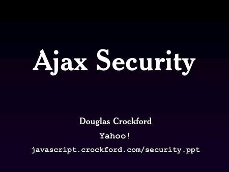 Ajax Security Douglas Crockford Yahoo! javascript.crockford.com/security.ppt.