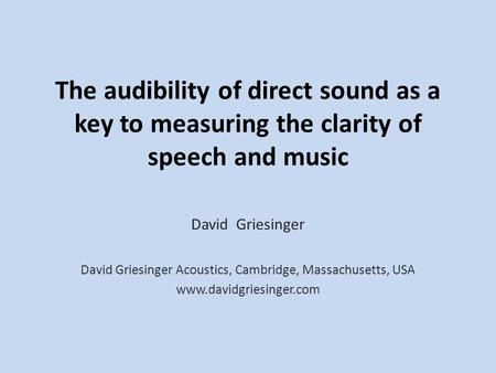 The audibility of direct sound as a key to measuring the clarity of speech and music David Griesinger David Griesinger Acoustics, Cambridge, Massachusetts,