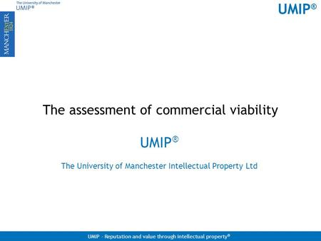 UMIP ® UMIP - Reputation and value through intellectual property ® The assessment of commercial viability UMIP ® The University of Manchester Intellectual.