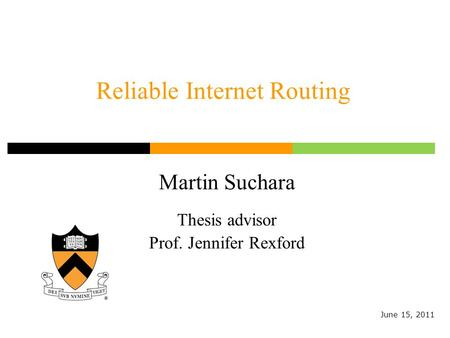 Reliable Internet Routing Martin Suchara Thesis advisor Prof. Jennifer Rexford June 15, 2011.