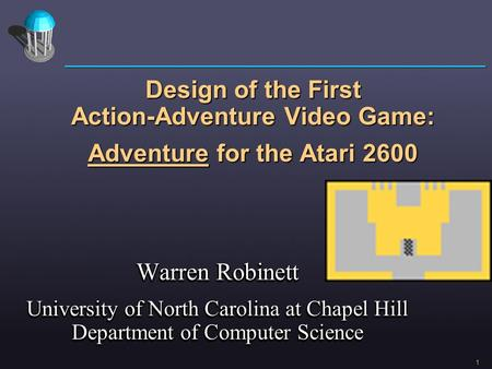 Design of the First Action-Adventure Video Game: Adventure for the Atari 2600 Warren Robinett University of North Carolina at Chapel Hill Department of.