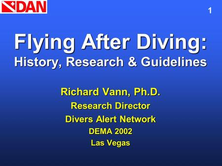 1 Flying After Diving: History, Research & Guidelines Richard Vann, Ph.D. Research Director Divers Alert Network DEMA 2002 Las Vegas.