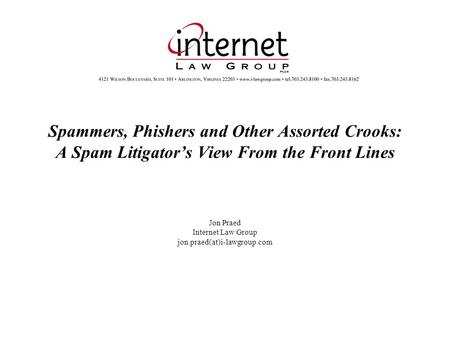 Spammers, Phishers and Other Assorted Crooks: A Spam Litigators View From the Front Lines Jon Praed Internet Law Group jon.praed(at)i-lawgroup.com.
