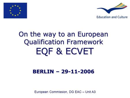 On the way to an European Qualification Framework EQF & ECVET BERLIN – 29-11-2006 European Commission, DG EAC – Unit A3.