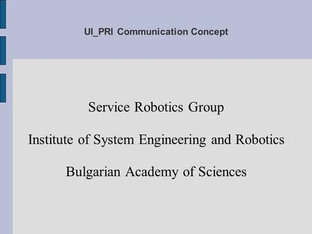 UI_PRI Communication Concept Service Robotics Group Institute of System Engineering and Robotics Bulgarian Academy of Sciences.