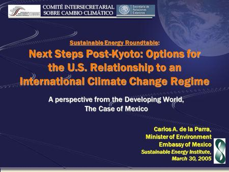 COMITÉ INTERSECRETARIAL SOBRE CAMBIO CLIMÁTICO Sustainable Energy Roundtable: Next Steps Post-Kyoto: Options for the U.S. Relationship to an International.