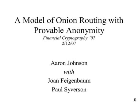 A Model of Onion Routing with Provable Anonymity Financial Cryptography 07 2/12/07 Aaron Johnson with Joan Feigenbaum Paul Syverson 0.