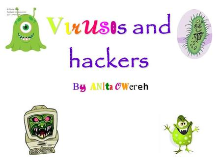 V r u s e s and hackers By Anita OwerehBy Anita OwerehBy Anita OwerehBy Anita Owereh.
