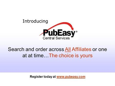 Register today at www.pubeasy.com Introducing Search and order across All Affiliates or one at at time…The choice is yours Register today at www.pubeasy.com.