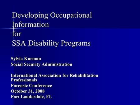 Developing Occupational Information for SSA Disability Programs Sylvia Karman Social Security Administration International Association for Rehabilitation.