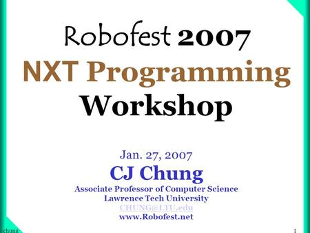 1chung Robofest 2007 NXT Programming Workshop Jan. 27, 2007 CJ Chung Associate Professor of Computer Science Lawrence Tech University