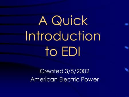 A Quick Introduction to EDI Created 3/5/2002 American Electric Power.