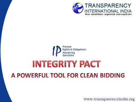 Www.transparencyindia.org. What is an Integrity Pact Formal Agreement between government authority and bidders for public contracts –Establishes rights.