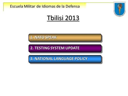 Escuela Militar de Idiomas de la Defensa Tbilisi 2013 1. NATO SPEAK 2. TESTING SYSTEM UPDATE 3. NATIONAL LANGUAGE POLICY.