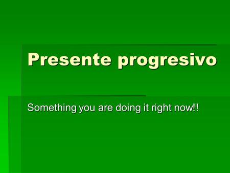 Presente progresivo Something you are doing it right now!!