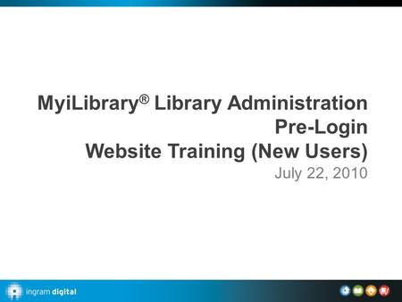 MyiLibrary ® Library Administration Pre-Login Website Training (New Users) July 22, 2010.