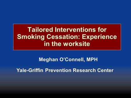 Tailored Interventions for Smoking Cessation: Experience in the worksite Meghan OConnell, MPH Yale-Griffin Prevention Research Center.