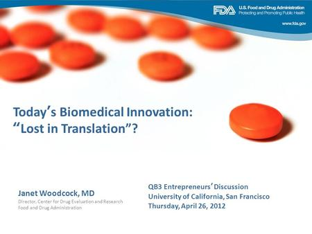 Janet Woodcock, MD Director, Center for Drug Evaluation and Research Food and Drug Administration Todays Biomedical Innovation: Lost in Translation? QB3.