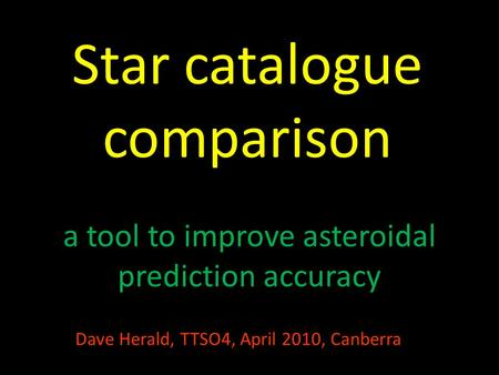 Star catalogue comparison a tool to improve asteroidal prediction accuracy Dave Herald, TTSO4, April 2010, Canberra.