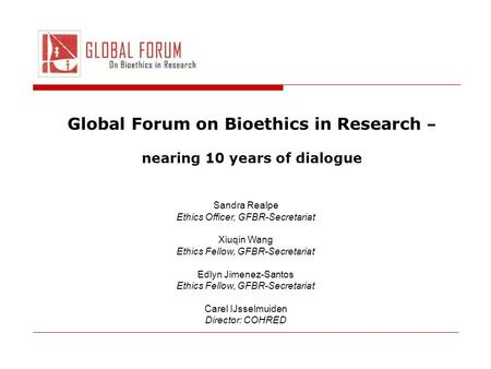 Global Forum on Bioethics in Research – nearing 10 years of dialogue Sandra Realpe Ethics Officer, GFBR-Secretariat Xiuqin Wang Ethics Fellow, GFBR-Secretariat.