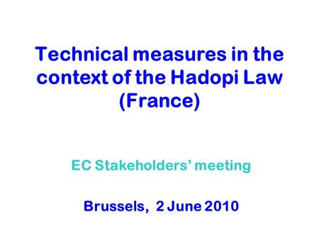 Technical measures in the context of the Hadopi Law (France) EC Stakeholders meeting Brussels, 2 June 2010.