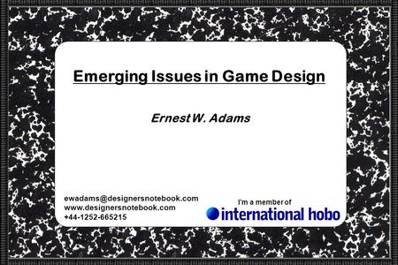 +44-1252-665215 Im a member of Emerging Issues in Game Design Ernest W. Adams.