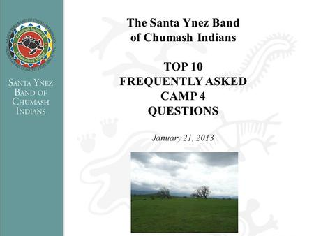 The Santa Ynez Band of Chumash Indians TOP 10 FREQUENTLY ASKED CAMP 4 QUESTIONS January 21, 2013.