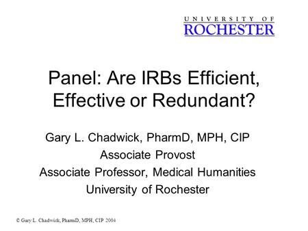 Panel: Are IRBs Efficient, Effective or Redundant? Gary L. Chadwick, PharmD, MPH, CIP Associate Provost Associate Professor, Medical Humanities University.