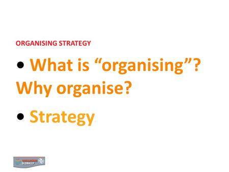 STRATEGY 1 ORGANISING STRATEGY What is organising? Why organise? Strategy 0.