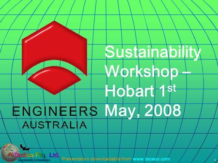 Presentation downloadable from www.tececo.com 1 Sustainability Workshop – Hobart 1 st May, 2008.