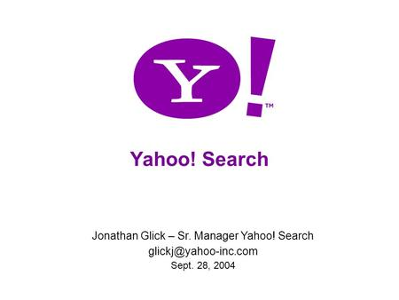 Yahoo! Search Jonathan Glick – Sr. Manager Yahoo! Search Sept. 28, 2004.
