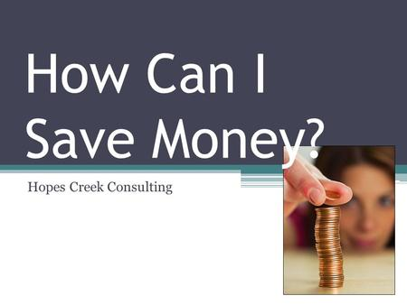 How Can I Save Money? Hopes Creek Consulting. Saving Money This presentation provides guidelines that will help you save your budget This is a high-level.