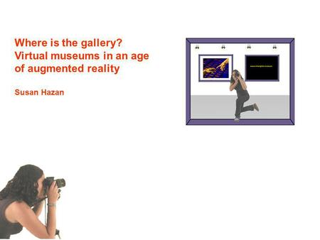 Where is the gallery? Virtual museums in an age of augmented reality Susan Hazan.