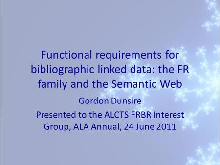Functional requirements for bibliographic linked data: the FR family and the Semantic Web Gordon Dunsire Presented to the ALCTS FRBR Interest Group, ALA.