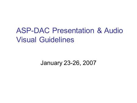 ASP-DAC Presentation & Audio Visual Guidelines January 23-26, 2007.