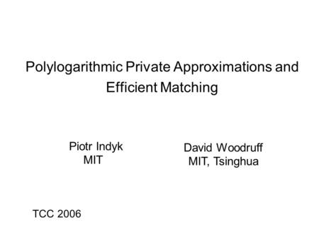 Polylogarithmic Private Approximations and Efficient Matching Piotr Indyk MIT David Woodruff MIT, Tsinghua TCC 2006.