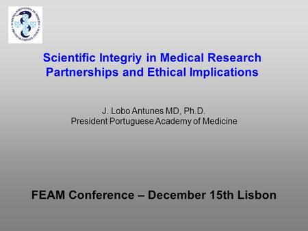 Scientific Integriy in Medical Research Partnerships and Ethical Implications FEAM Conference – December 15th Lisbon J. Lobo Antunes MD, Ph.D. President.