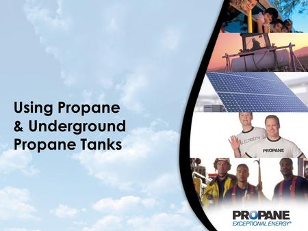 Using Propane & Underground Propane Tanks. Copyright Notice This presentation is protected by U.S. and International copyright laws. Reproduction and.