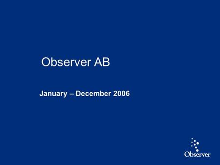 1 January – December 2006 Observer AB. 2 Highlights January - December 2006 Revenue up 8 % and EBIT* up 16 % Strong growth in integrated services driven.